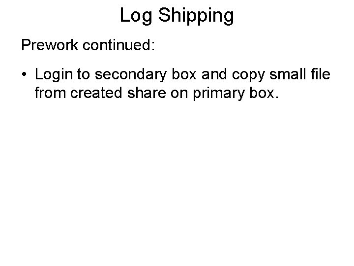Log Shipping Prework continued: • Login to secondary box and copy small file from