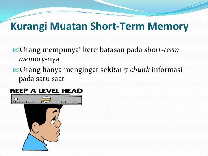 Kurangi Muatan Short-Term Memory Orang mempunyai keterbatasan pada short-term memory-nya Orang hanya mengingat sekitar