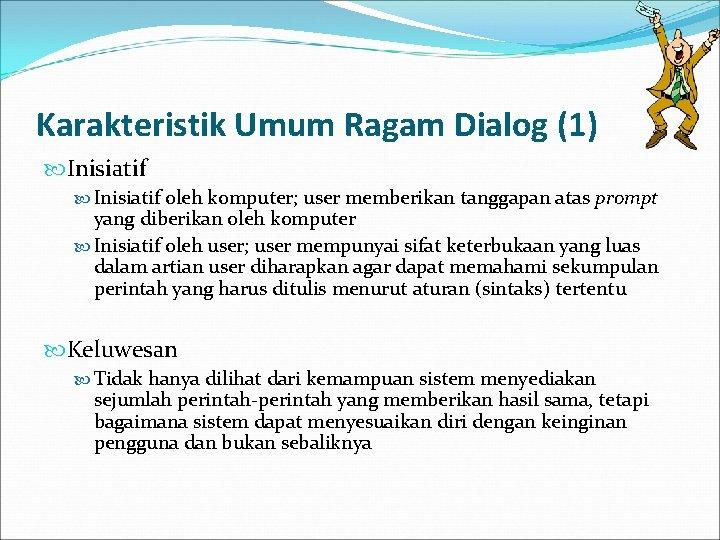 Karakteristik Umum Ragam Dialog (1) Inisiatif oleh komputer; user memberikan tanggapan atas prompt yang