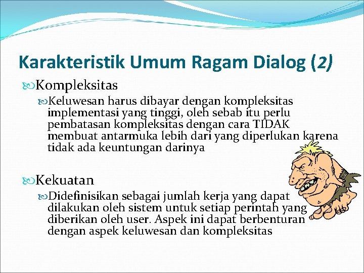 Karakteristik Umum Ragam Dialog (2) Kompleksitas Keluwesan harus dibayar dengan kompleksitas implementasi yang tinggi,