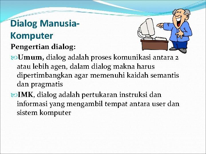 Dialog Manusia. Komputer Pengertian dialog: Umum, dialog adalah proses komunikasi antara 2 atau lebih