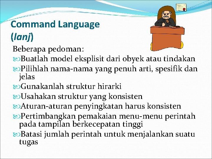 Command Language (lanj) Beberapa pedoman: Buatlah model eksplisit dari obyek atau tindakan Pilihlah nama-nama