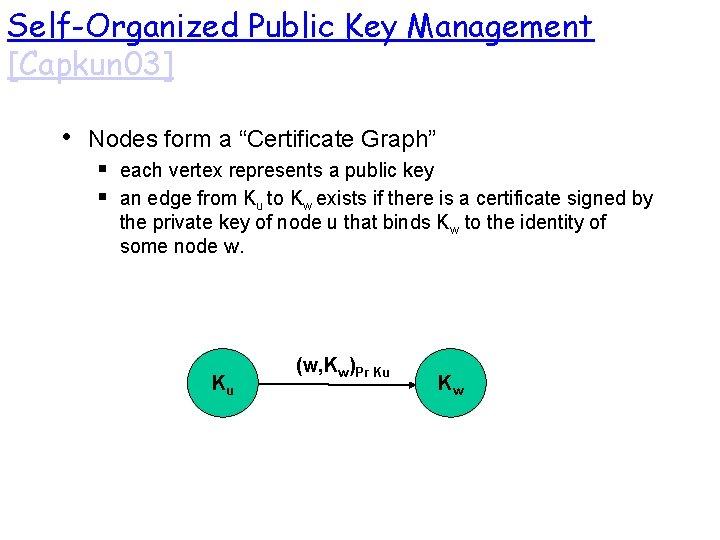 """Self-Organized Public Key Management [Capkun 03] • Nodes form a """"Certificate Graph"""" § §"""