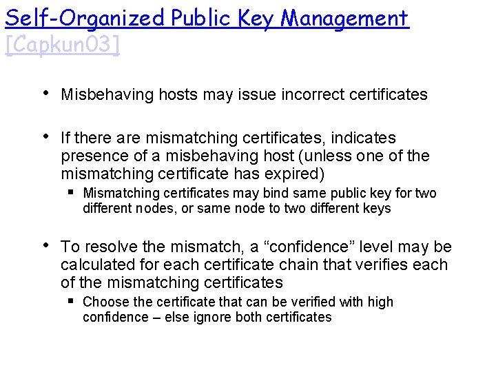 Self-Organized Public Key Management [Capkun 03] • Misbehaving hosts may issue incorrect certificates •