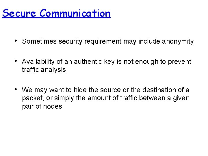 Secure Communication • Sometimes security requirement may include anonymity • Availability of an authentic