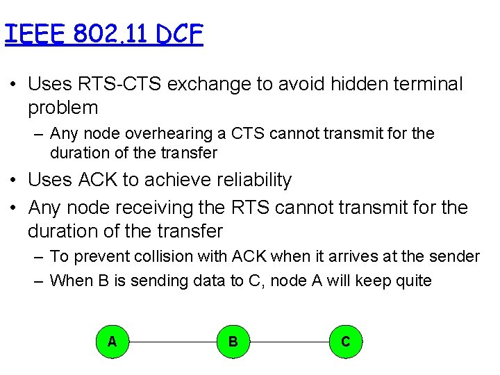 IEEE 802. 11 DCF • Uses RTS-CTS exchange to avoid hidden terminal problem –