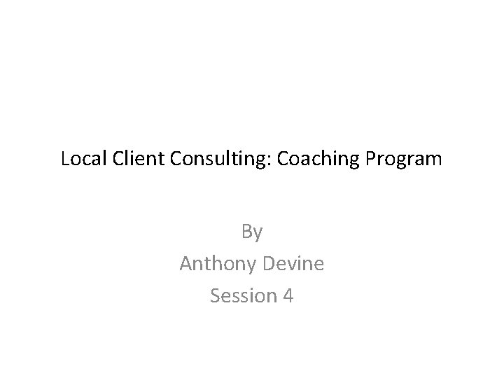 Local Client Consulting: Coaching Program By Anthony Devine Session 4