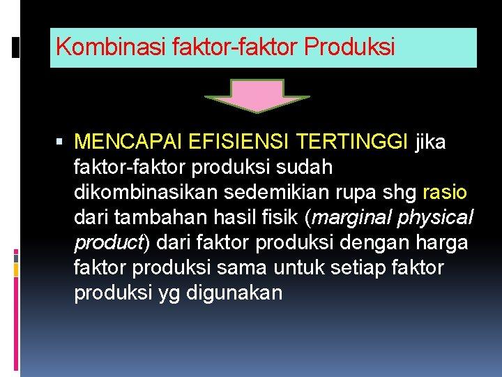 Kombinasi faktor-faktor Produksi MENCAPAI EFISIENSI TERTINGGI jika faktor-faktor produksi sudah dikombinasikan sedemikian rupa shg
