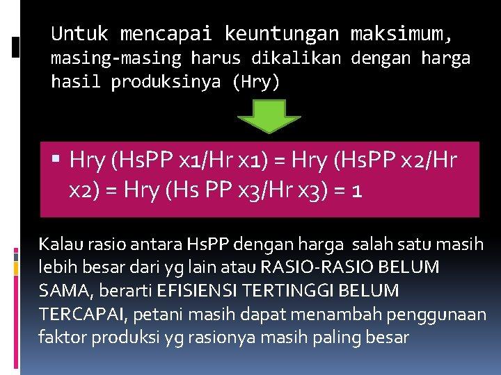 Untuk mencapai keuntungan maksimum, masing-masing harus dikalikan dengan harga hasil produksinya (Hry) Hry (Hs.