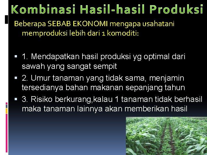Beberapa SEBAB EKONOMI mengapa usahatani memproduksi lebih dari 1 komoditi: 1. Mendapatkan hasil produksi