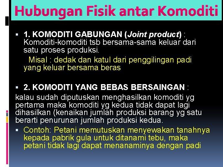Hubungan Fisik antar Komoditi 1. KOMODITI GABUNGAN (Joint product) : Komoditi-komoditi tsb bersama-sama keluar