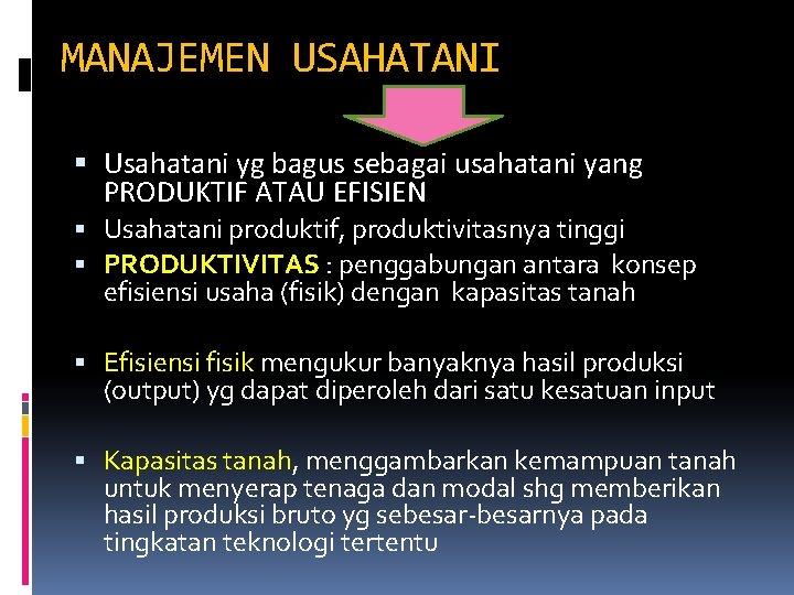 MANAJEMEN USAHATANI Usahatani yg bagus sebagai usahatani yang PRODUKTIF ATAU EFISIEN Usahatani produktif, produktivitasnya