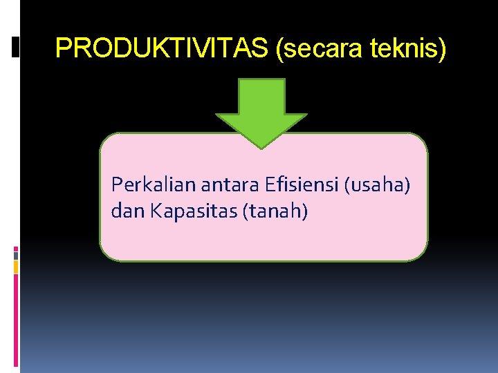 PRODUKTIVITAS (secara teknis) Perkalian antara Efisiensi (usaha) dan Kapasitas (tanah)