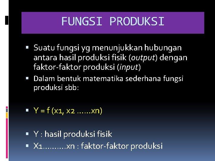 FUNGSI PRODUKSI Suatu fungsi yg menunjukkan hubungan antara hasil produksi fisik (output) dengan faktor-faktor