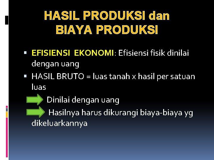 HASIL PRODUKSI dan BIAYA PRODUKSI EFISIENSI EKONOMI: Efisiensi fisik dinilai dengan uang HASIL BRUTO