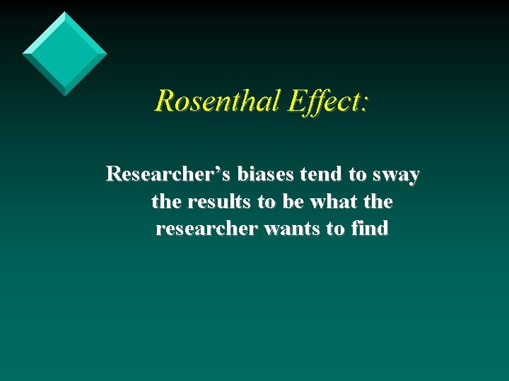 Rosenthal Effect: Researcher's biases tend to sway the results to be what the researcher