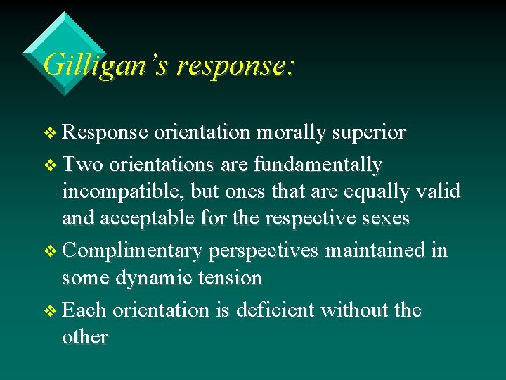 Gilligan's response: v Response orientation morally superior v Two orientations are fundamentally incompatible, but