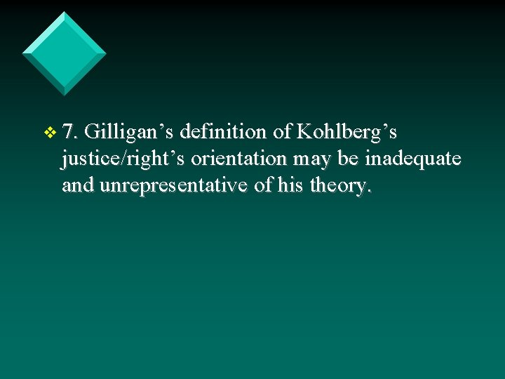 v 7. Gilligan's definition of Kohlberg's justice/right's orientation may be inadequate and unrepresentative of