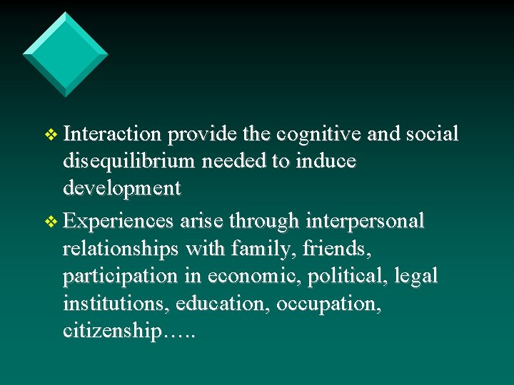 v Interaction provide the cognitive and social disequilibrium needed to induce development v Experiences