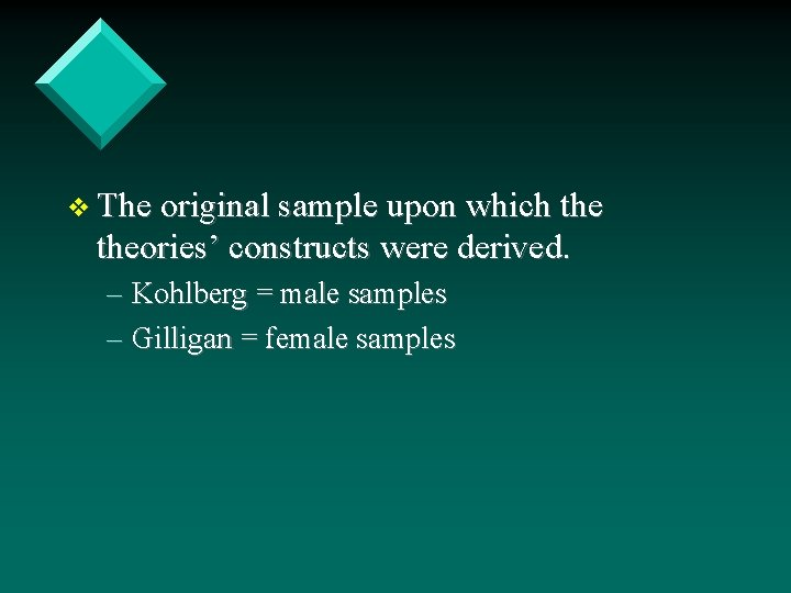 v The original sample upon which theories' constructs were derived. – Kohlberg = male