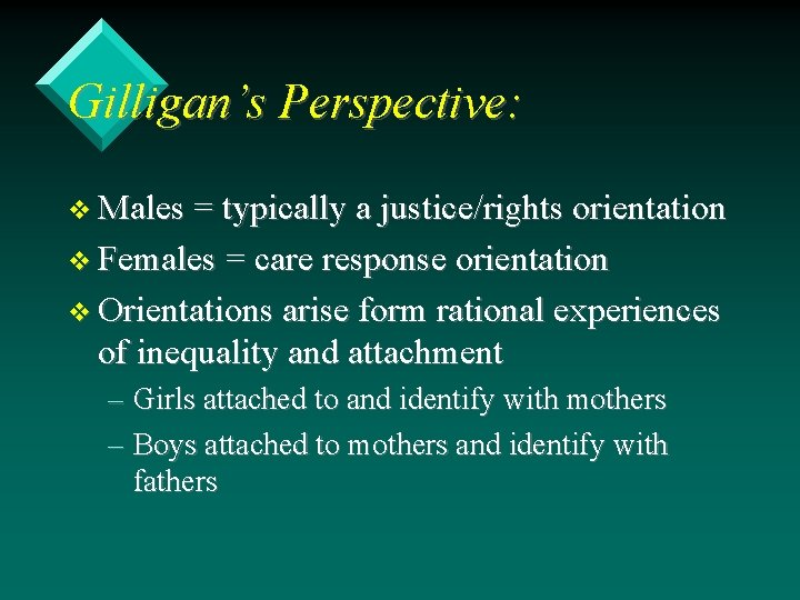 Gilligan's Perspective: v Males = typically a justice/rights orientation v Females = care response