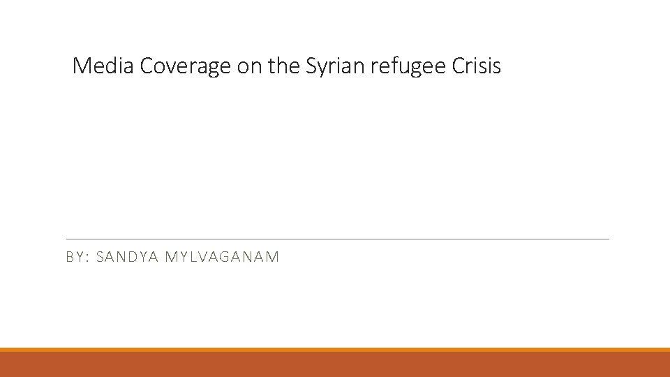 Media Coverage on the Syrian refugee Crisis BY: SANDYA MYLVAGANAM
