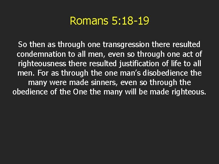 Romans 5: 18 -19 So then as through one transgression there resulted condemnation to