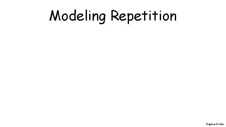 Modeling Repetition Daphne Koller