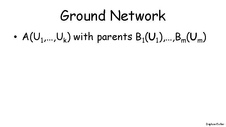 Ground Network • A(U 1, …, Uk) with parents B 1(U 1), …, Bm(Um)