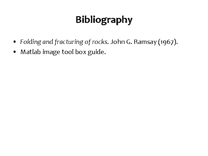 Bibliography • Folding and fracturing of rocks. John G. Ramsay (1967). • Matlab image