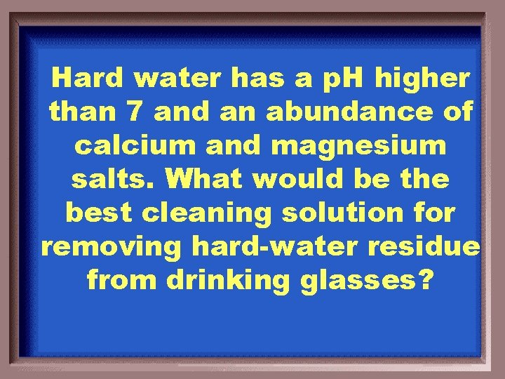 Hard water has a p. H higher than 7 and an abundance of calcium