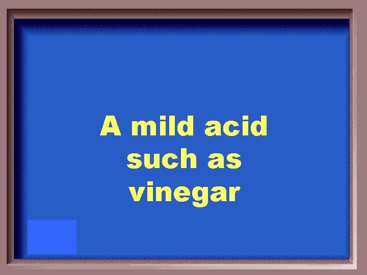 A mild acid such as vinegar