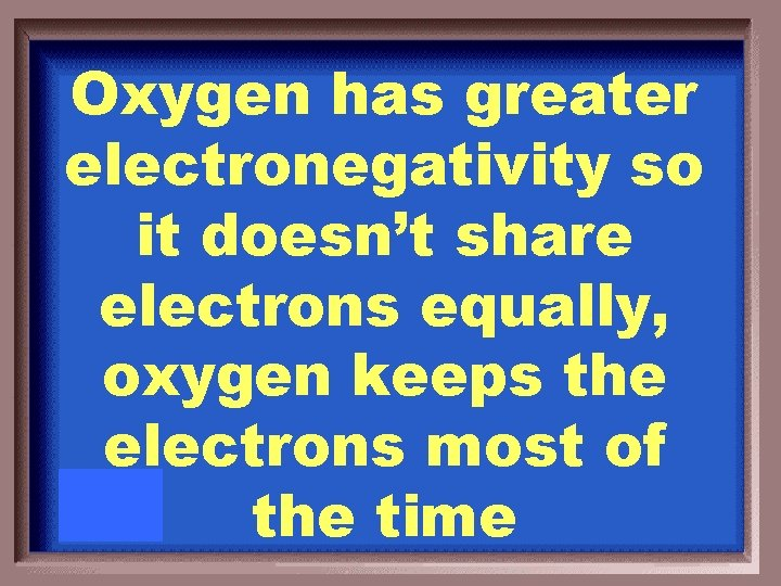 Oxygen has greater electronegativity so it doesn't share electrons equally, oxygen keeps the electrons