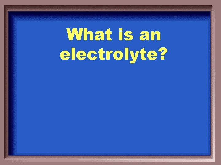 What is an electrolyte?