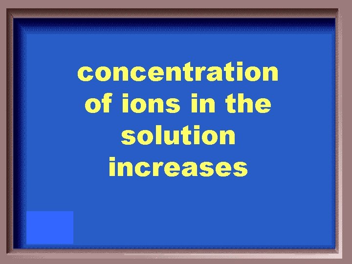 concentration of ions in the solution increases