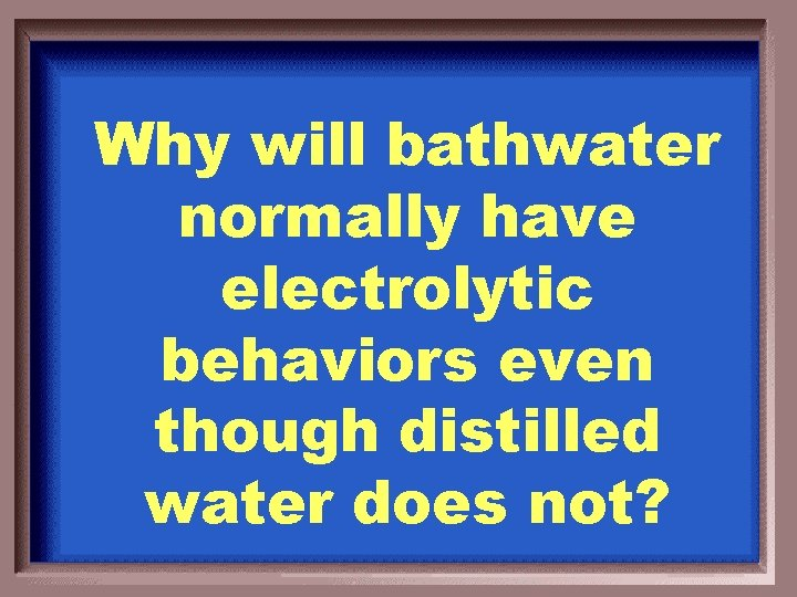Why will bathwater normally have electrolytic behaviors even though distilled water does not?