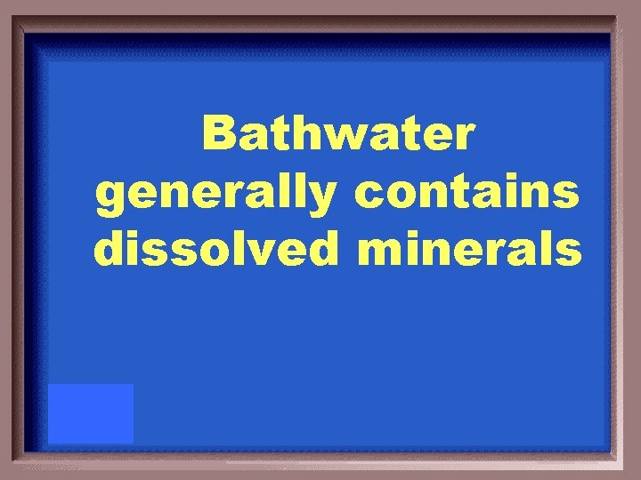 Bathwater generally contains dissolved minerals