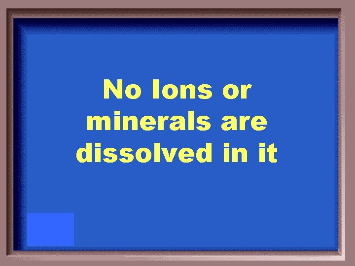 No Ions or minerals are dissolved in it