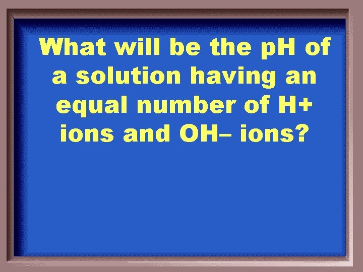 What will be the p. H of a solution having an equal number of