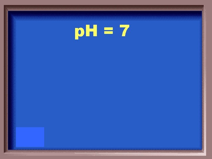 p. H = 7