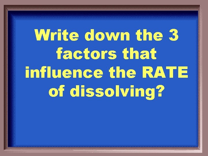 Write down the 3 factors that influence the RATE of dissolving?