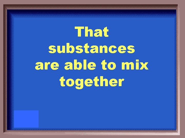 That substances are able to mix together