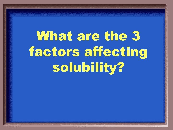 What are the 3 factors affecting solubility?