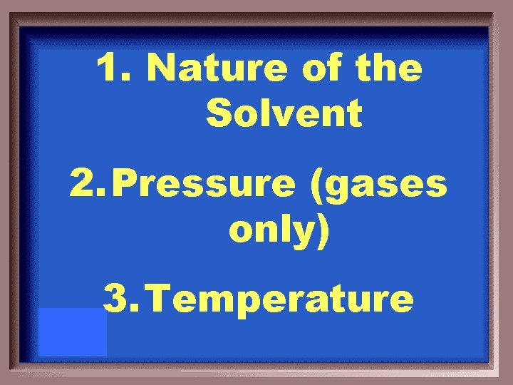 1. Nature of the Solvent 2. Pressure (gases only) 3. Temperature