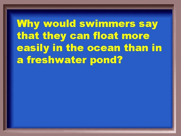 Why would swimmers say that they can float more easily in the ocean than