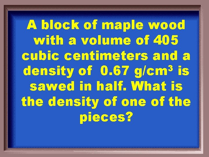 A block of maple wood with a volume of 405 cubic centimeters and a