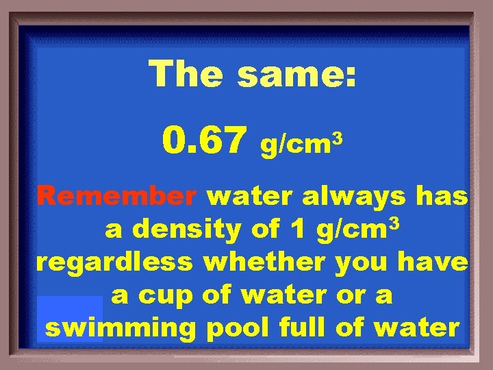 The same: 0. 67 g/cm 3 Remember water always has a density of 1