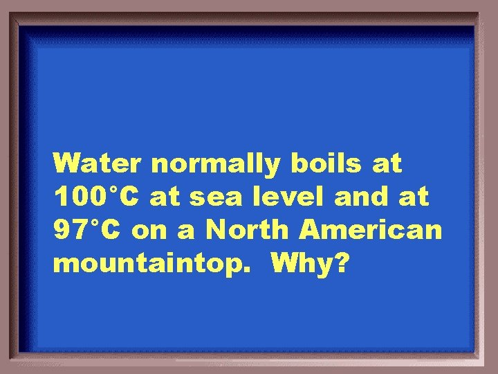 Water normally boils at 100°C at sea level and at 97°C on a North