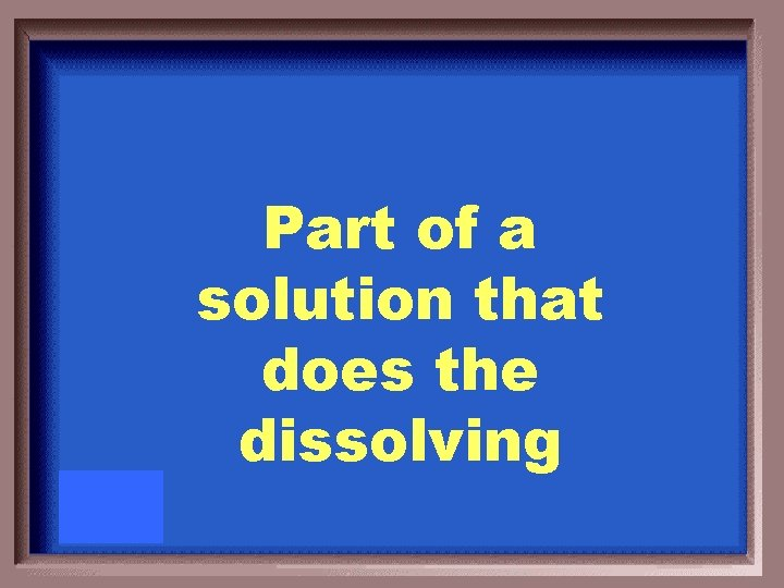 Part of a solution that does the dissolving