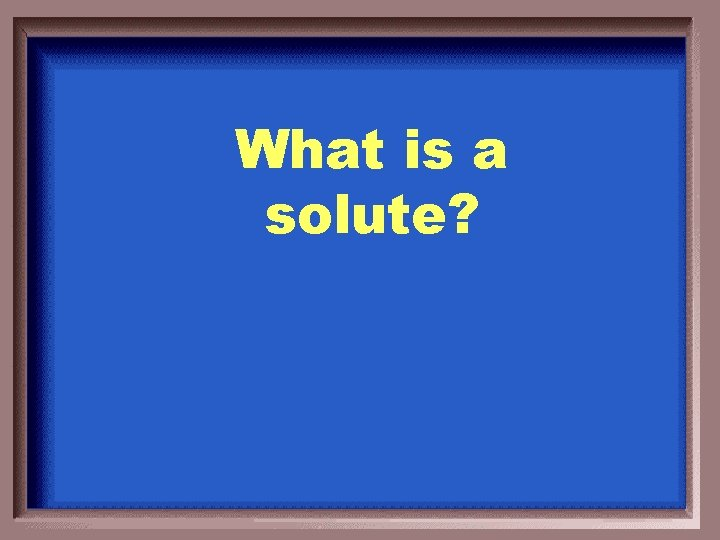 What is a solute?
